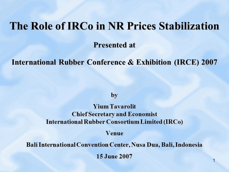 1 The Role of IRCo in NR Prices Stabilization Presented at International Rubber Conference & Exhibition (IRCE) 2007 by Yium Tavarolit Chief Secretary and Economist International Rubber Consortium Limited (IRCo) Venue Bali International Convention Center, Nusa Dua, Bali, Indonesia 15 June 2007