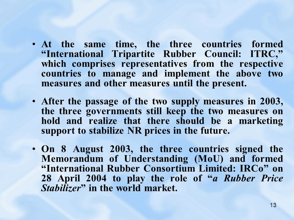 13 At the same time, the three countries formed International Tripartite Rubber Council: ITRC, which comprises representatives from the respective cou