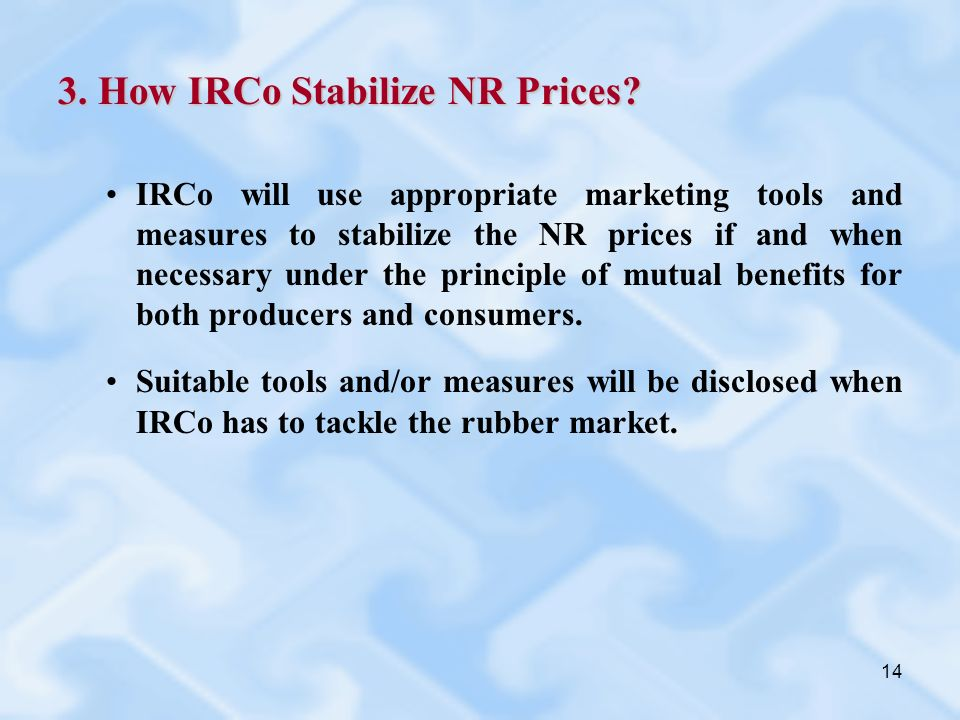 14 3. How IRCo Stabilize NR Prices? IRCo will use appropriate marketing tools and measures to stabilize the NR prices if and when necessary under the