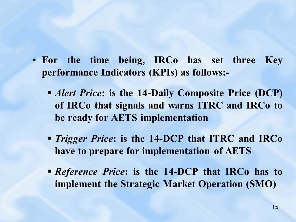 15 For the time being, IRCo has set three Key performance Indicators (KPIs) as follows:- Alert Price: is the 14-Daily Composite Price (DCP) of IRCo that signals and warns ITRC and IRCo to be ready for AETS implementation Trigger Price: is the 14-DCP that ITRC and IRCo have to prepare for implementation of AETS Reference Price: is the 14-DCP that IRCo has to implement the Strategic Market Operation (SMO)