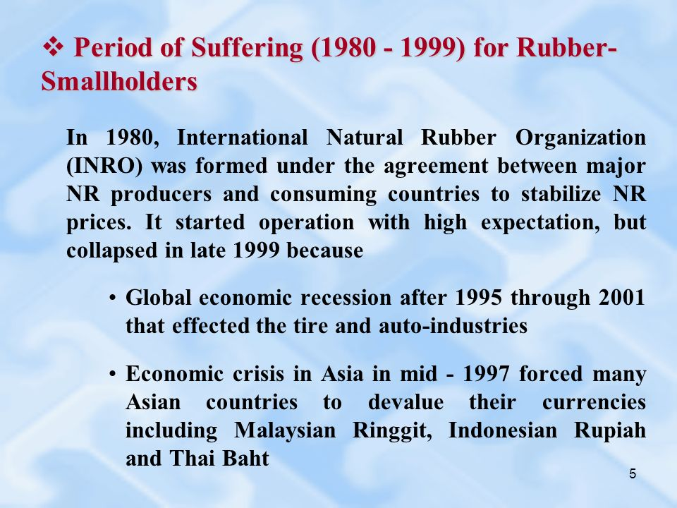 5 Period of Suffering ( ) for Rubber- Smallholders Period of Suffering ( ) for Rubber- Smallholders In 1980, International Natural Rubber Organization (INRO) was formed under the agreement between major NR producers and consuming countries to stabilize NR prices.