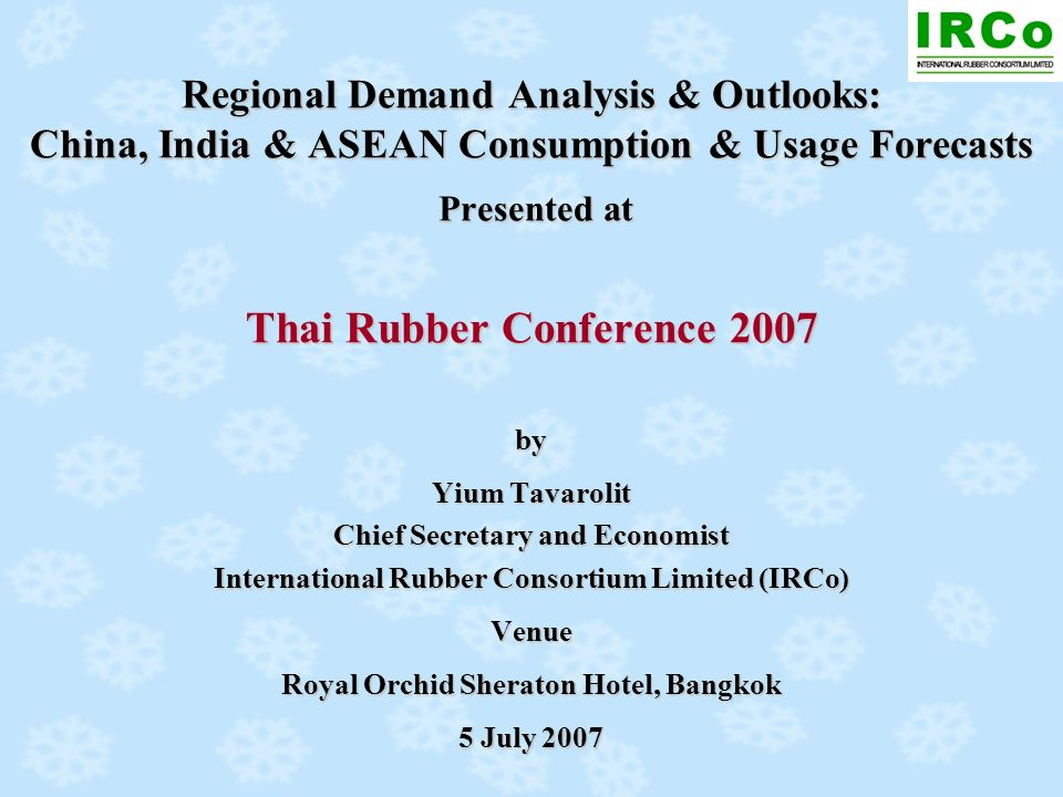 Regional Demand Analysis & Outlooks: China, India & ASEAN Consumption & Usage Forecasts Presented at Thai Rubber Conference 2007 by Yium Tavarolit Chi