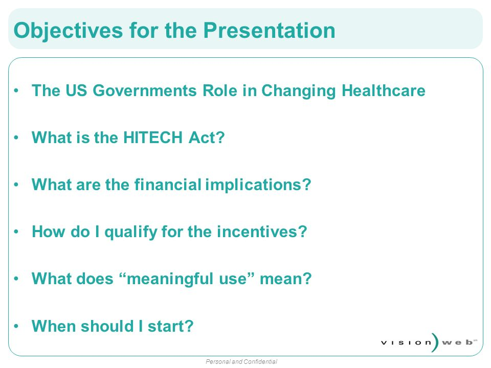 Personal and Confidential Objectives for the Presentation The US Governments Role in Changing Healthcare What is the HITECH Act? What are the financia