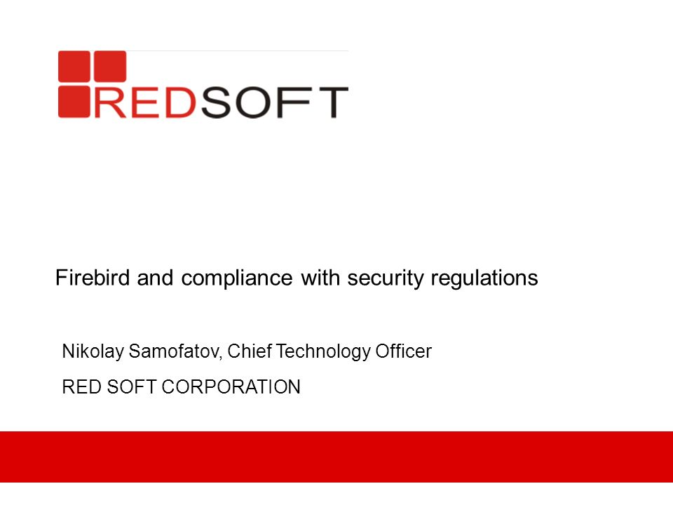 Firebird and compliance with security regulations Nikolay Samofatov, Chief Technology Officer RED SOFT CORPORATION