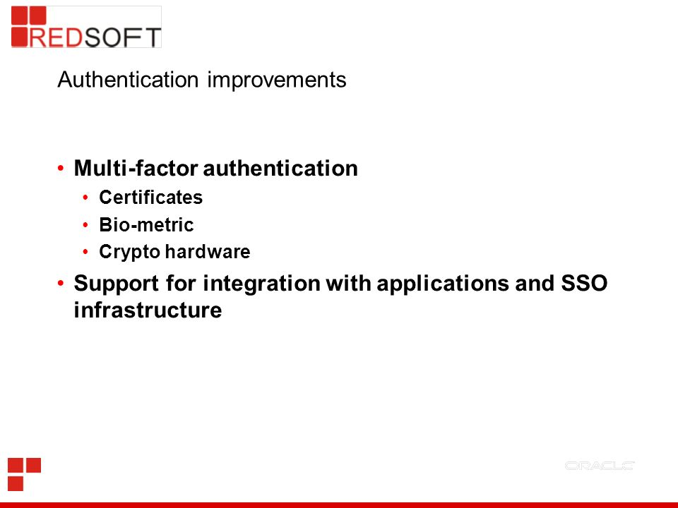 Authentication improvements Multi-factor authentication Certificates Bio-metric Crypto hardware Support for integration with applications and SSO infrastructure