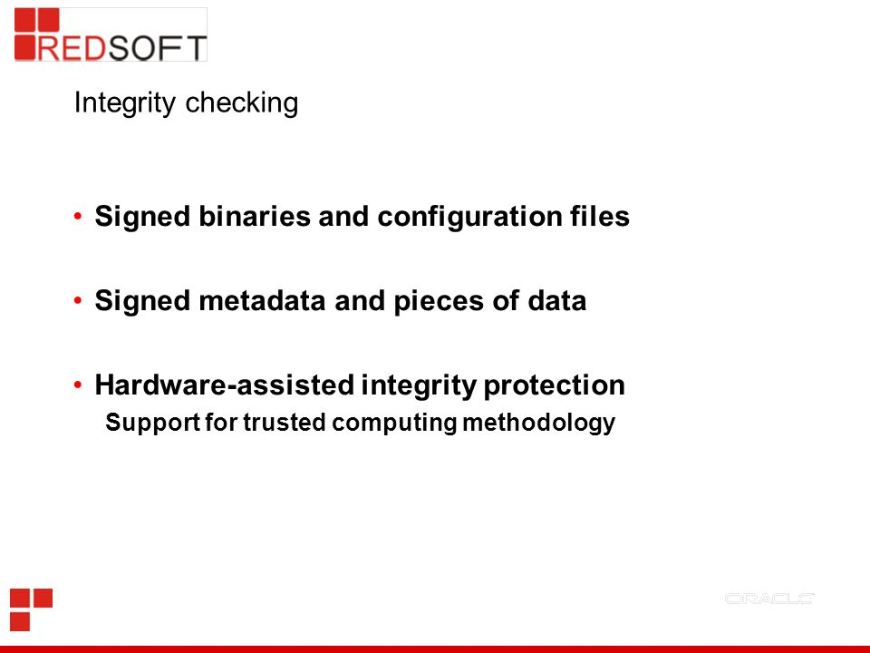 Integrity checking Signed binaries and configuration files Signed metadata and pieces of data Hardware-assisted integrity protection Support for trusted computing methodology