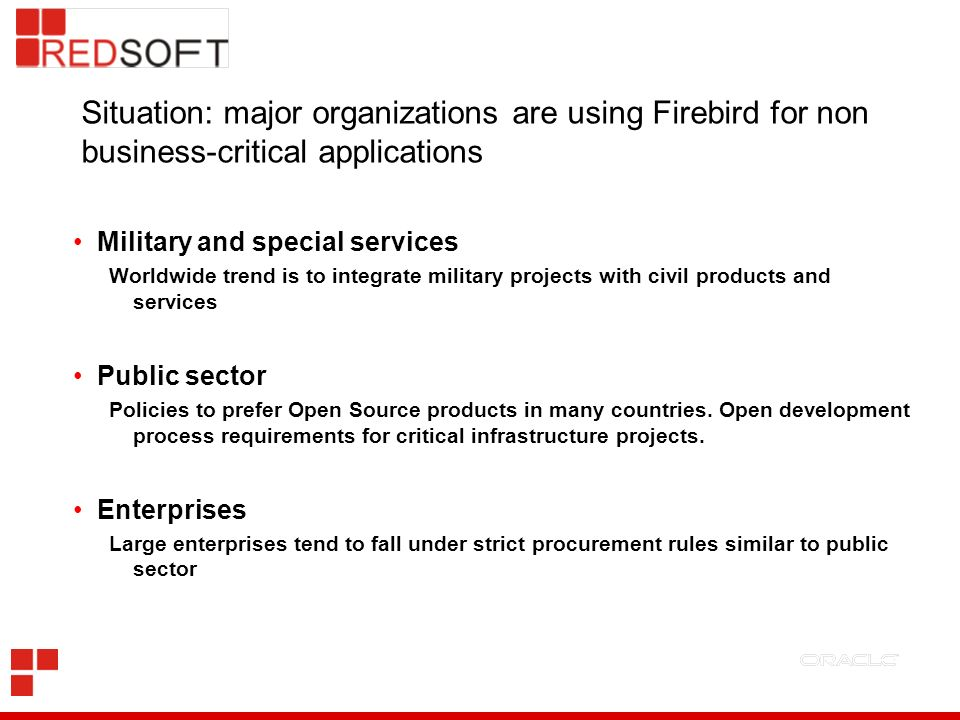 Situation: major organizations are using Firebird for non business-critical applications Military and special services Worldwide trend is to integrate military projects with civil products and services Public sector Policies to prefer Open Source products in many countries.