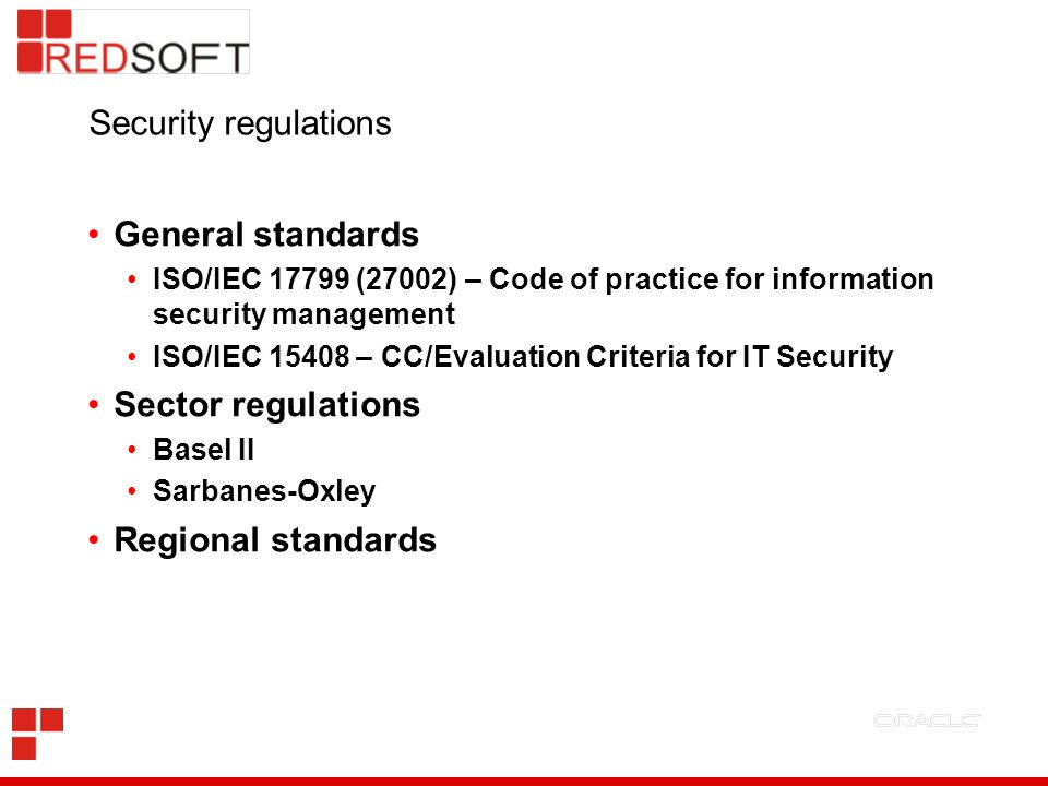 Security regulations General standards ISO/IEC 17799 (27002) – Code of practice for information security management ISO/IEC 15408 – CC/Evaluation Criteria for IT Security Sector regulations Basel II Sarbanes-Oxley Regional standards