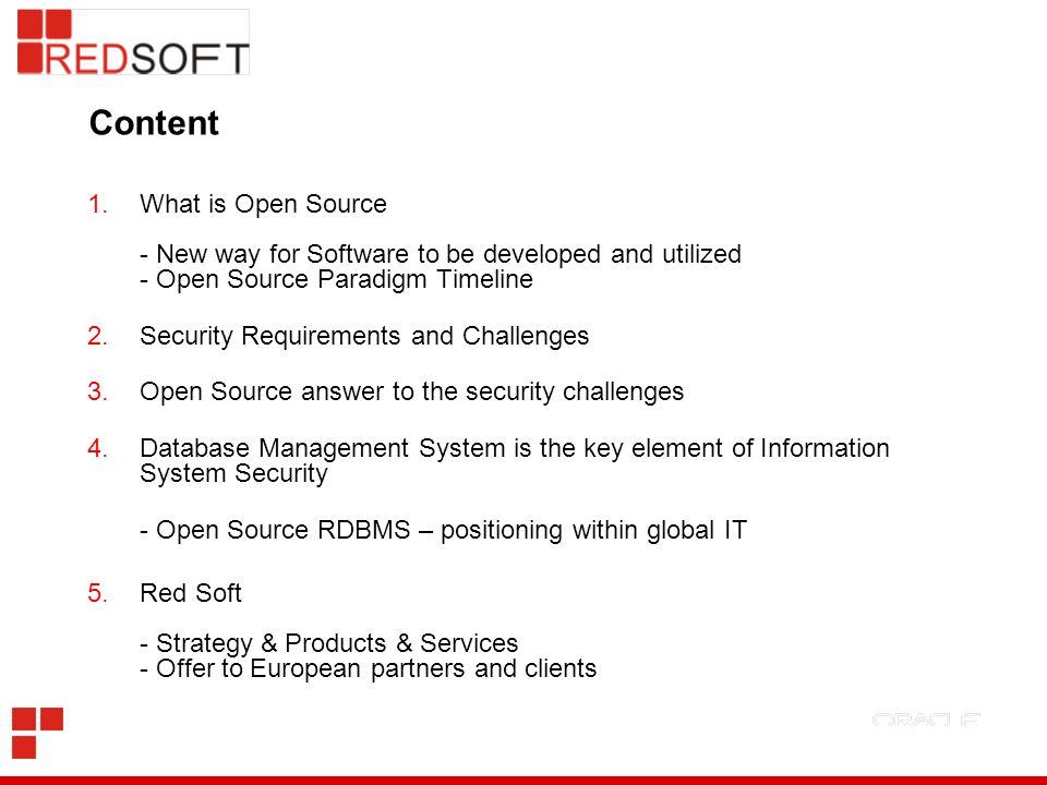 Content 1.What is Open Source - New way for Software to be developed and utilized - Open Source Paradigm Timeline 2.Security Requirements and Challenges 3.Open Source answer to the security challenges 4.Database Management System is the key element of Information System Security - Open Source RDBMS – positioning within global IT 5.Red Soft - Strategy & Products & Services - Offer to European partners and clients
