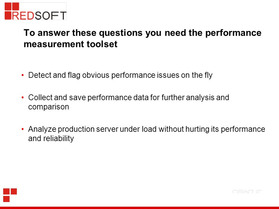 To answer these questions you need the performance measurement toolset Detect and flag obvious performance issues on the fly Collect and save performance data for further analysis and comparison Analyze production server under load without hurting its performance and reliability