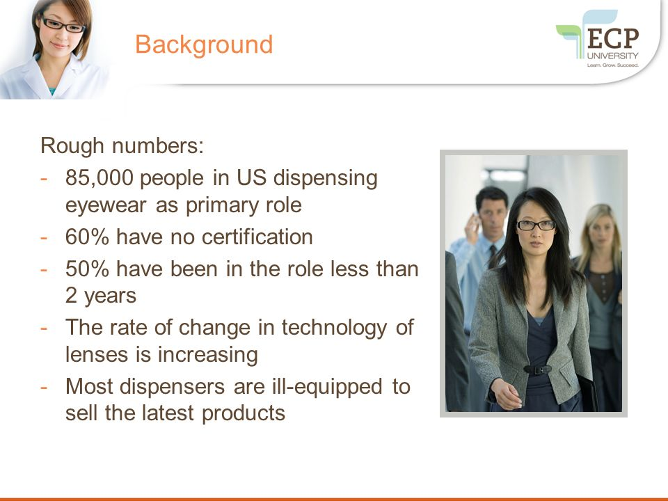 Background Rough numbers: -85,000 people in US dispensing eyewear as primary role -60% have no certification -50% have been in the role less than 2 ye