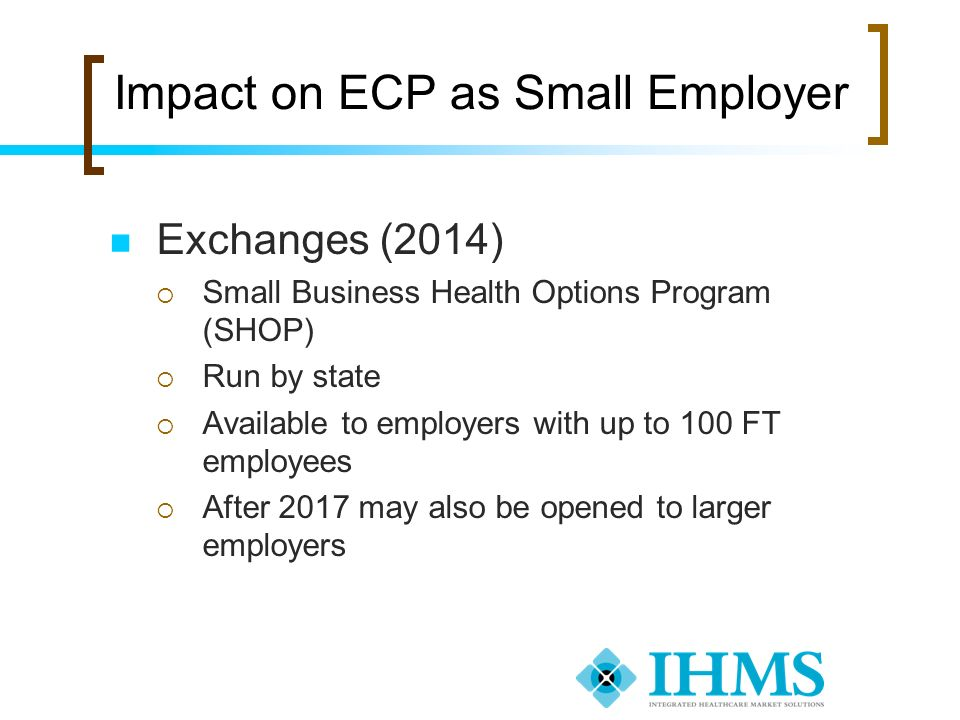 Impact on ECP as Small Employer Exchanges (2014) Small Business Health Options Program (SHOP) Run by state Available to employers with up to 100 FT em