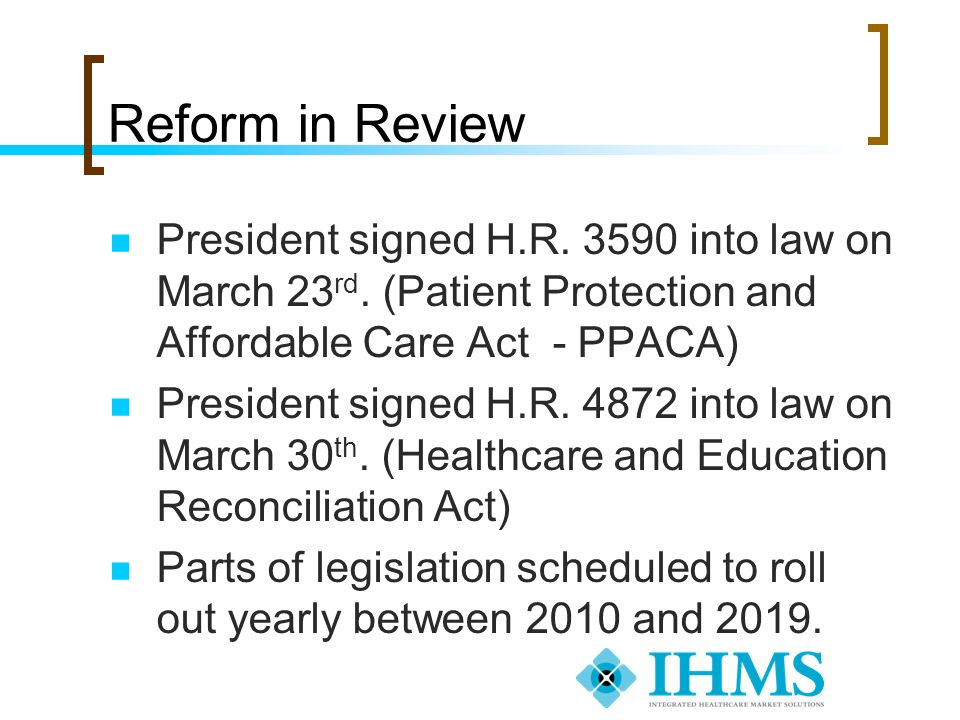 Reform in Review President signed H.R. 3590 into law on March 23 rd. (Patient Protection and Affordable Care Act - PPACA) President signed H.R. 4872 i