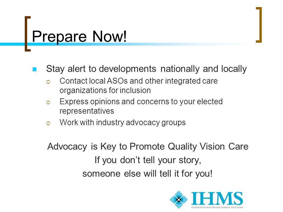 Prepare Now! Stay alert to developments nationally and locally Contact local ASOs and other integrated care organizations for inclusion Express opinio