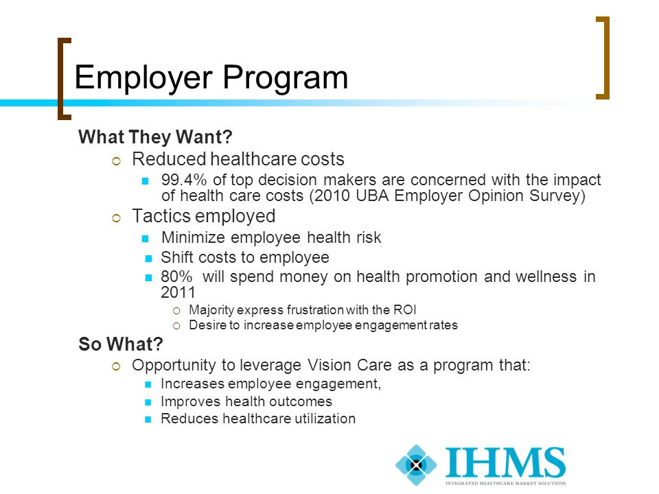 Employer Program What They Want? Reduced healthcare costs 99.4% of top decision makers are concerned with the impact of health care costs (2010 UBA Em