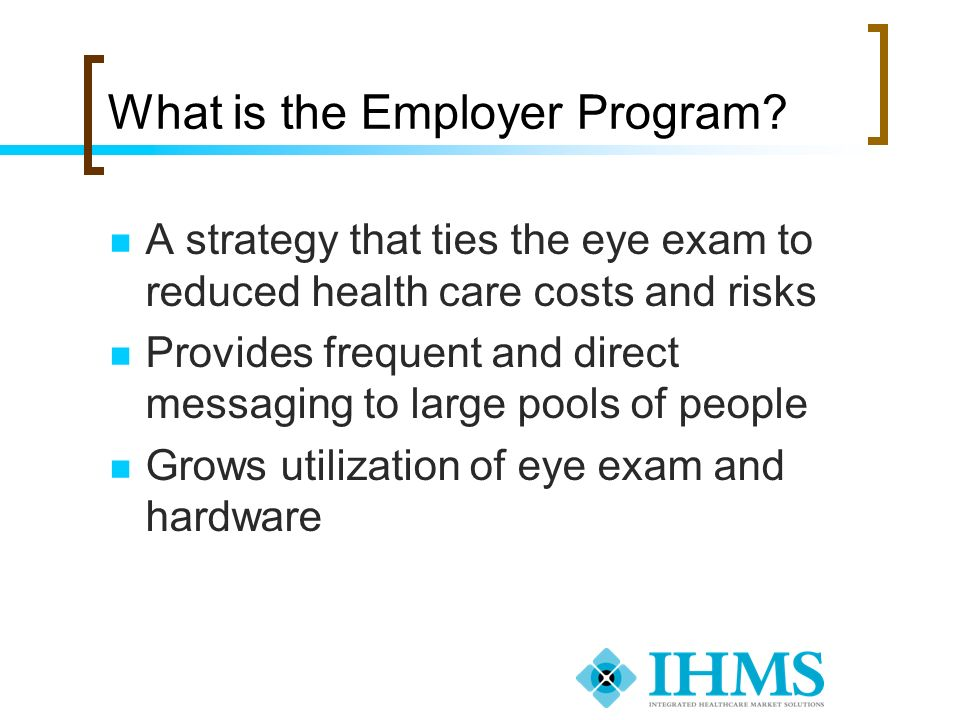 What is the Employer Program? A strategy that ties the eye exam to reduced health care costs and risks Provides frequent and direct messaging to large