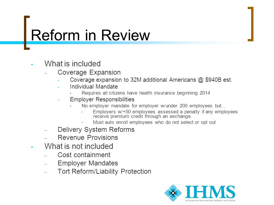 Reform in Review What is included – Coverage Expansion Coverage expansion to 32M additional Americans @ $940B est. Individual Mandate Requires all cit