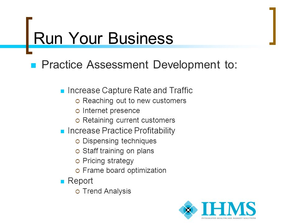 Run Your Business Practice Assessment Development to: Increase Capture Rate and Traffic Reaching out to new customers Internet presence Retaining curr