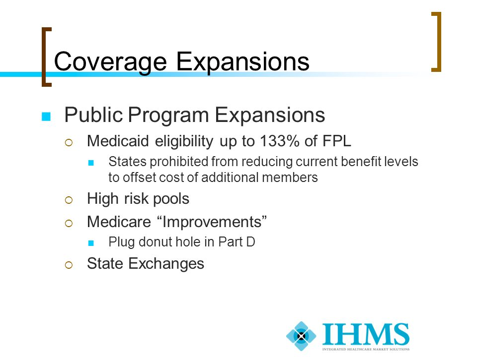 Coverage Expansions Public Program Expansions Medicaid eligibility up to 133% of FPL States prohibited from reducing current benefit levels to offset