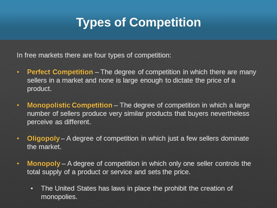 Types of Competition In free markets there are four types of competition: Perfect Competition – The degree of competition in which there are many sellers in a market and none is large enough to dictate the price of a product.