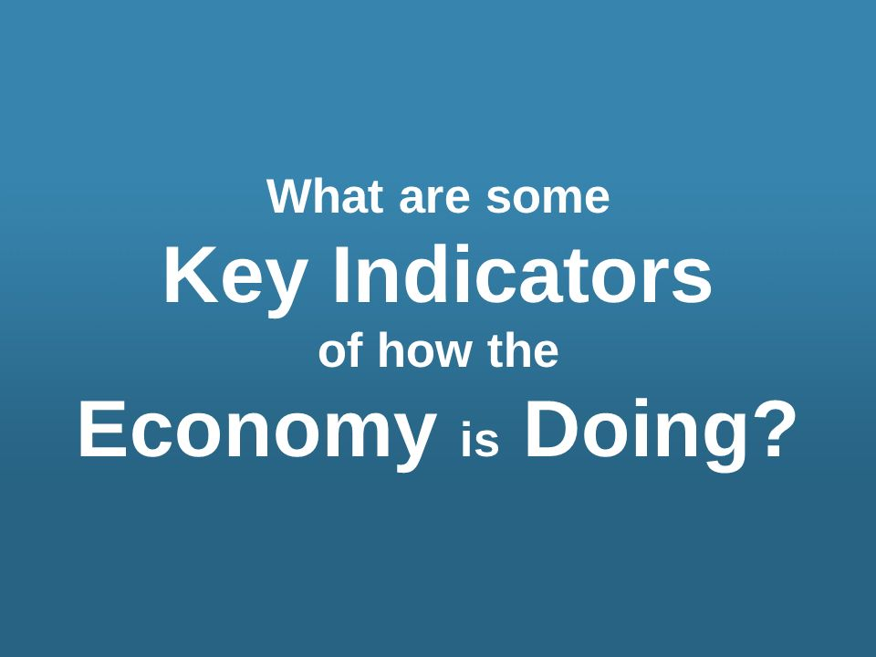 What are some Key Indicators of how the Economy is Doing?