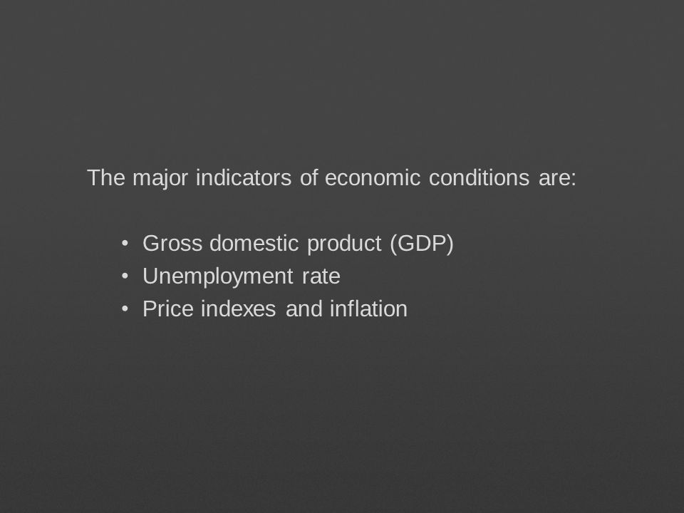 The major indicators of economic conditions are: Gross domestic product (GDP) Unemployment rate Price indexes and inflation