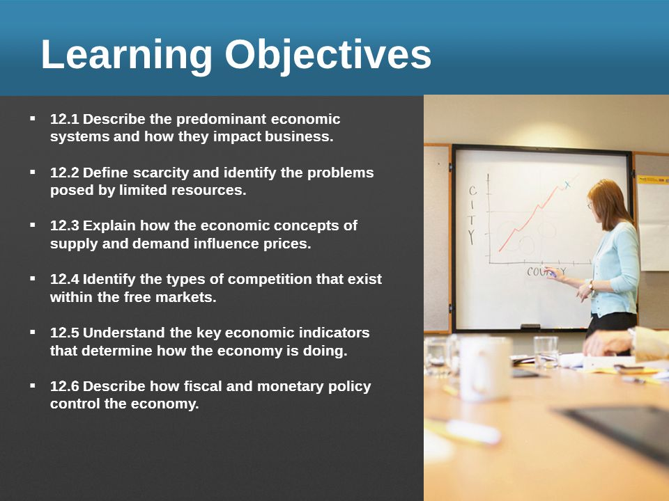 Learning Objectives 12.1 Describe the predominant economic systems and how they impact business. 12.2 Define scarcity and identify the problems posed