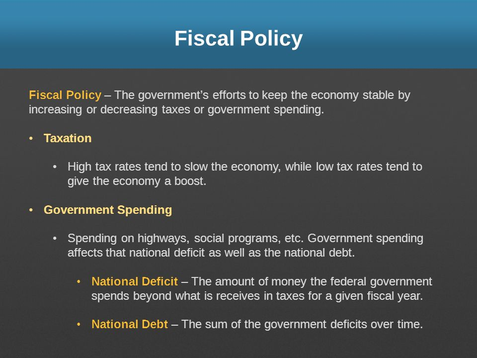 Fiscal Policy Fiscal Policy – The governments efforts to keep the economy stable by increasing or decreasing taxes or government spending.