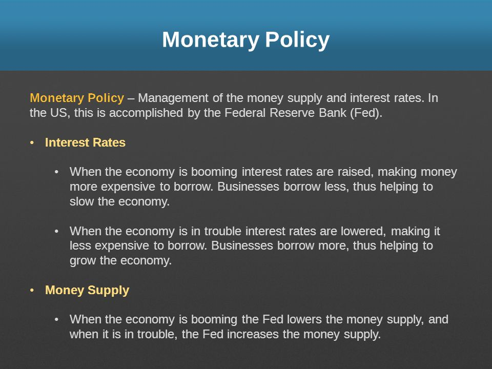 Monetary Policy Monetary Policy – Management of the money supply and interest rates. In the US, this is accomplished by the Federal Reserve Bank (Fed)