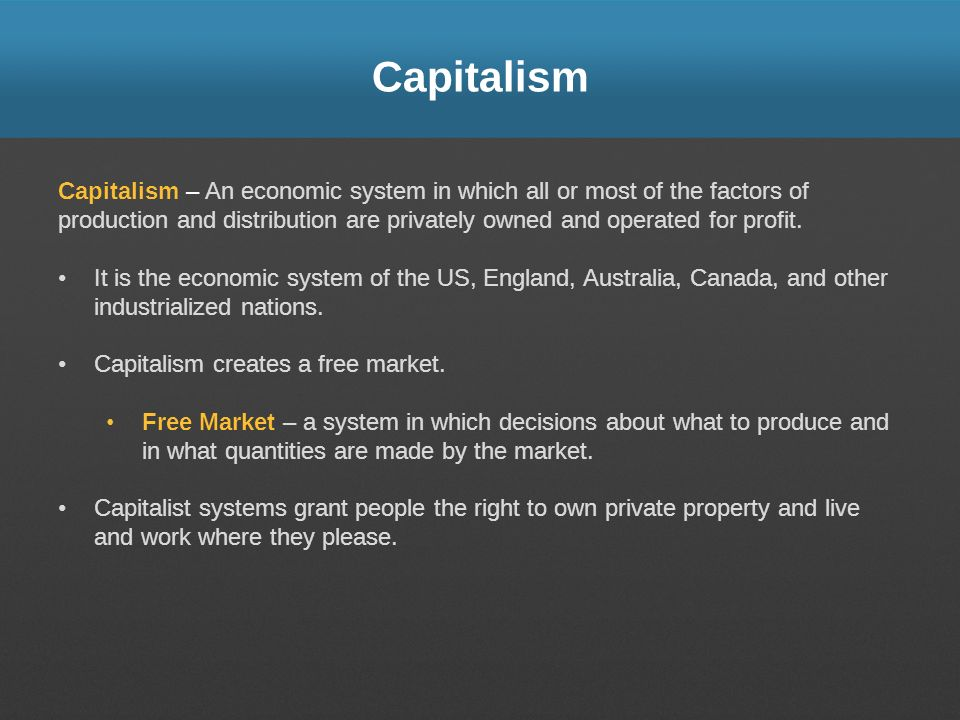 Capitalism Capitalism – An economic system in which all or most of the factors of production and distribution are privately owned and operated for pro