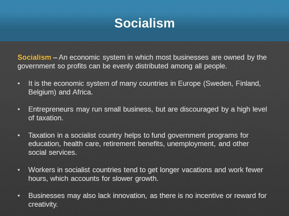 Socialism Socialism – An economic system in which most businesses are owned by the government so profits can be evenly distributed among all people. I
