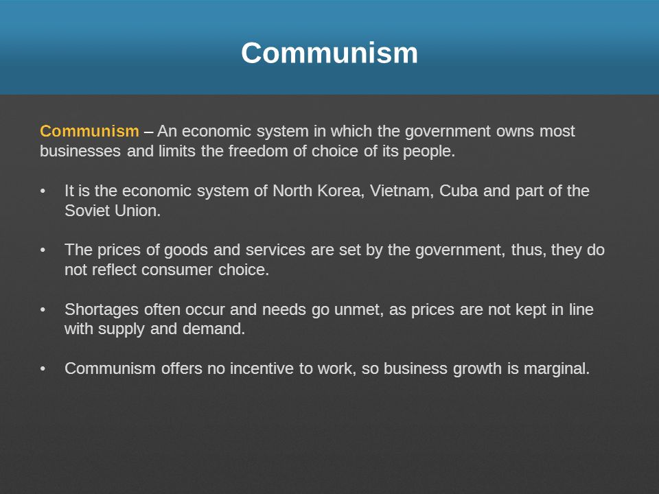 Communism Communism – An economic system in which the government owns most businesses and limits the freedom of choice of its people. It is the econom
