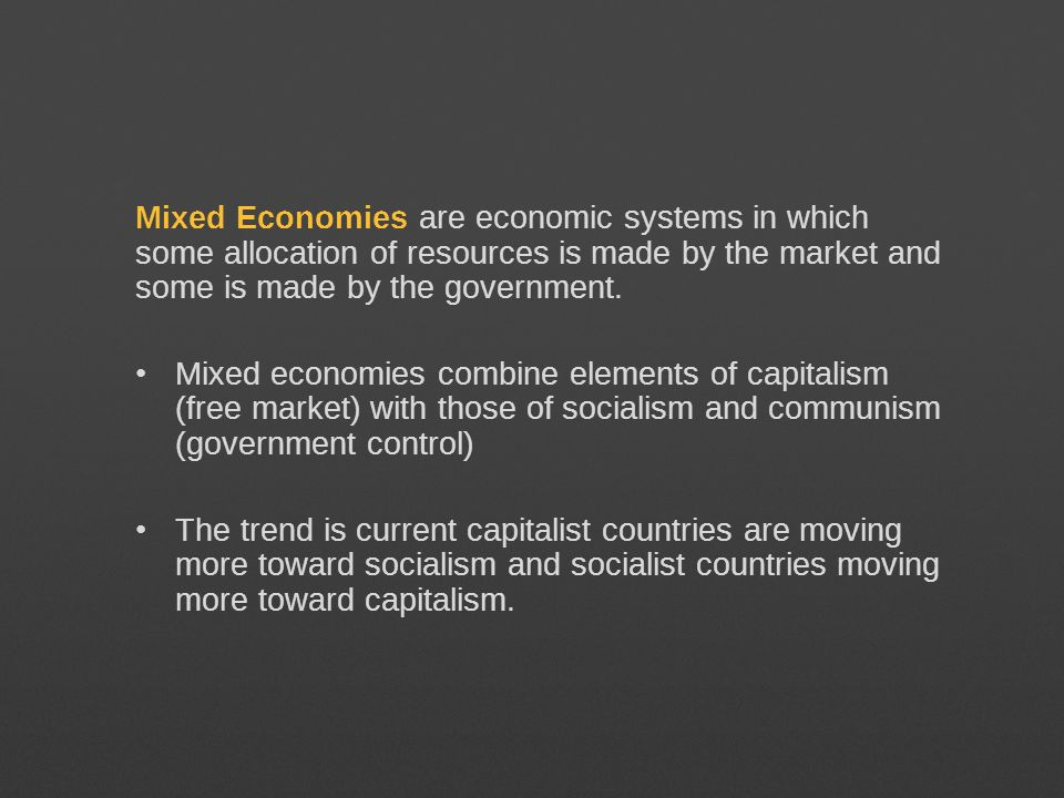 Mixed Economies are economic systems in which some allocation of resources is made by the market and some is made by the government. Mixed economies c