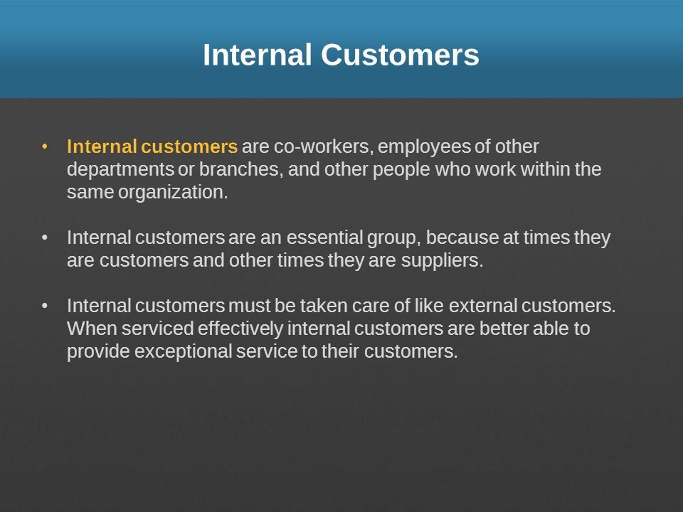 Internal Customers Internal customers are co-workers, employees of other departments or branches, and other people who work within the same organizati