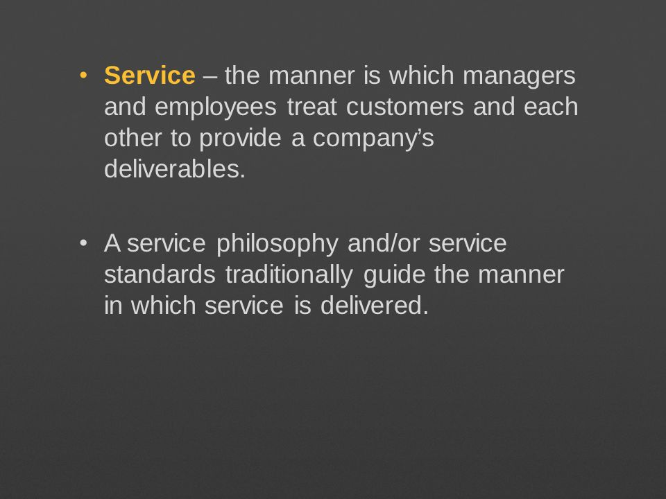 Service – the manner is which managers and employees treat customers and each other to provide a companys deliverables. A service philosophy and/or se