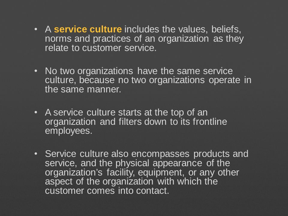 A service culture includes the values, beliefs, norms and practices of an organization as they relate to customer service. No two organizations have t