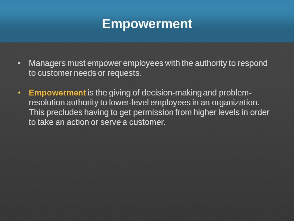 Empowerment Managers must empower employees with the authority to respond to customer needs or requests. Empowerment is the giving of decision-making