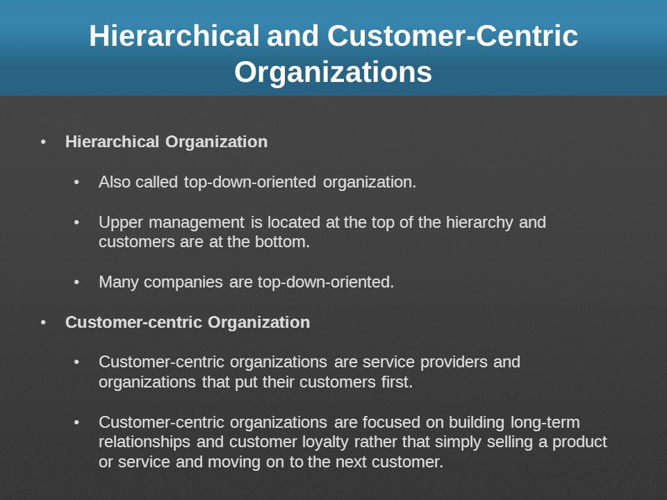 Hierarchical and Customer-Centric Organizations Hierarchical Organization Also called top-down-oriented organization. Upper management is located at t