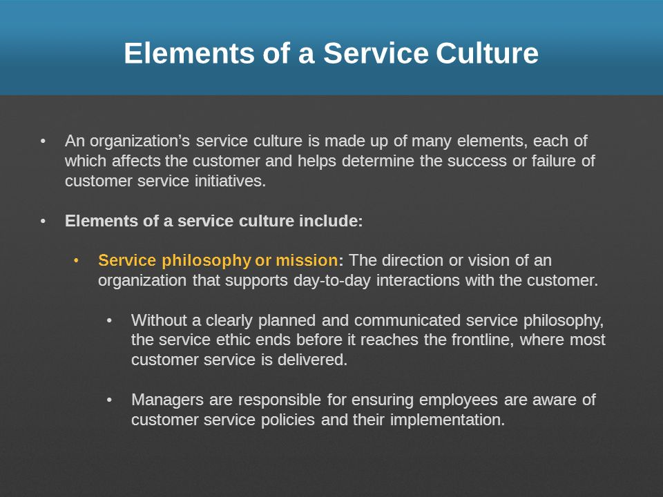 Elements of a Service Culture An organizations service culture is made up of many elements, each of which affects the customer and helps determine the