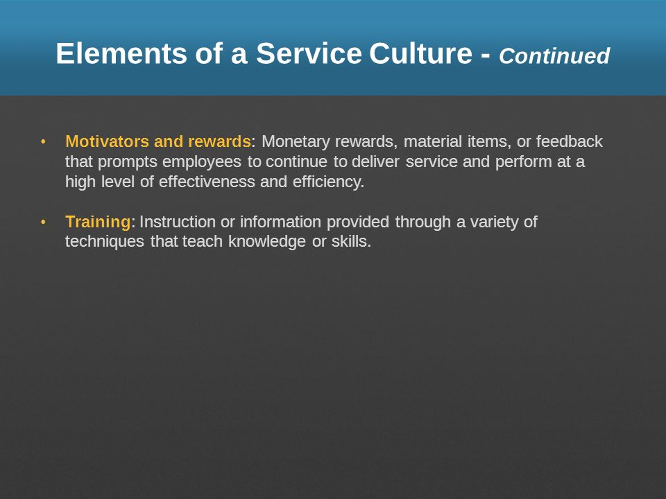 Elements of a Service Culture - Continued Motivators and rewards: Monetary rewards, material items, or feedback that prompts employees to continue to