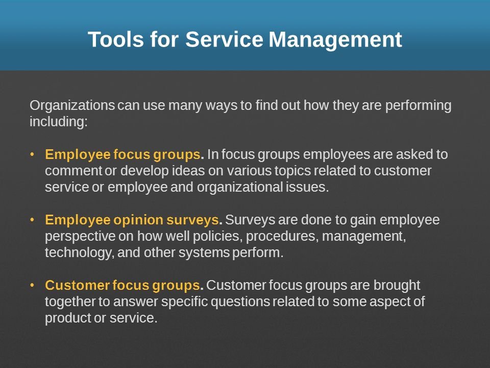 Tools for Service Management Organizations can use many ways to find out how they are performing including: Employee focus groups. In focus groups emp