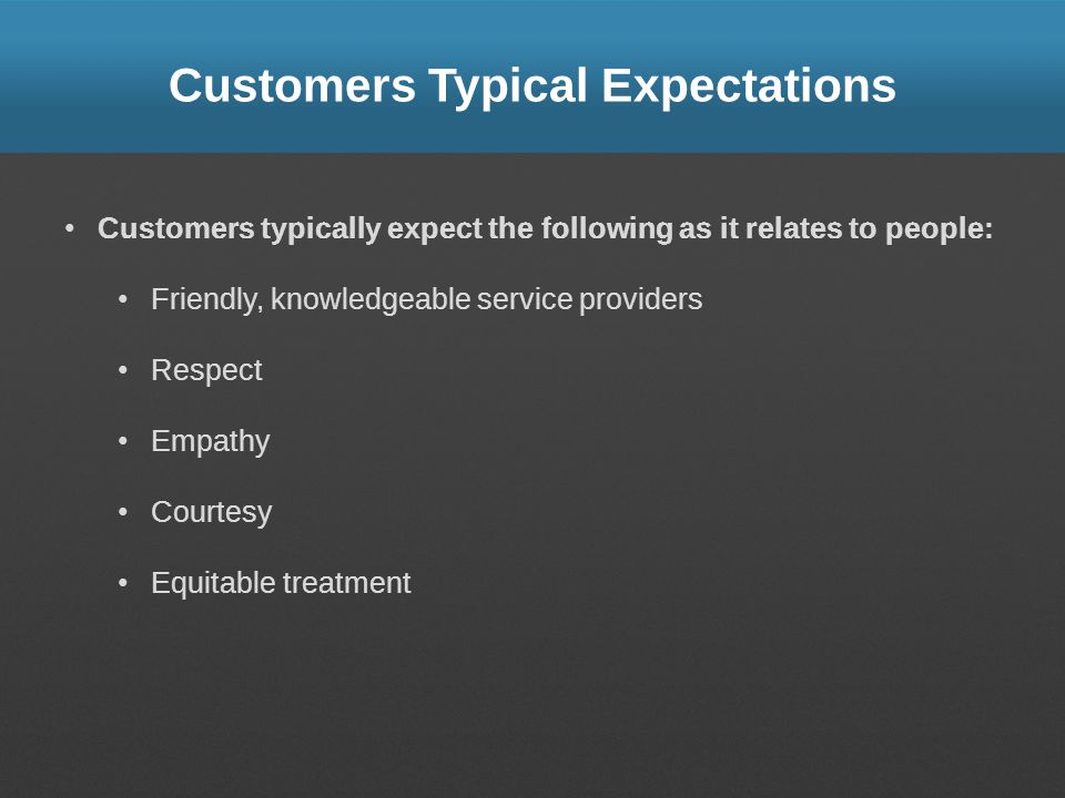 Customers Typical Expectations Customers typically expect the following as it relates to people: Friendly, knowledgeable service providers Respect Emp