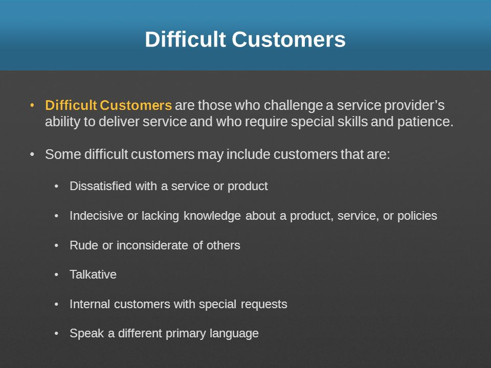 Difficult Customers Difficult Customers are those who challenge a service providers ability to deliver service and who require special skills and pati