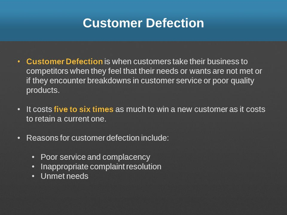 Customer Defection Customer Defection is when customers take their business to competitors when they feel that their needs or wants are not met or if