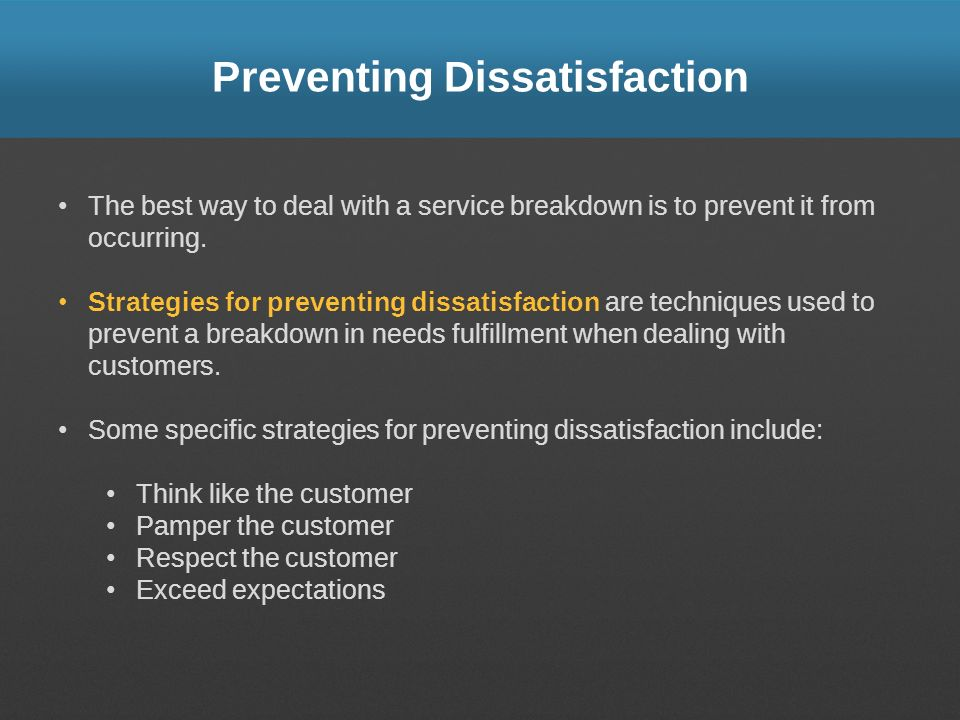 Preventing Dissatisfaction The best way to deal with a service breakdown is to prevent it from occurring. Strategies for preventing dissatisfaction ar
