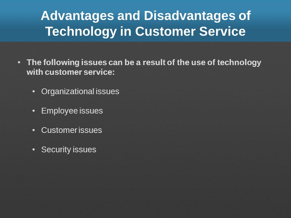 Advantages and Disadvantages of Technology in Customer Service The following issues can be a result of the use of technology with customer service: Or