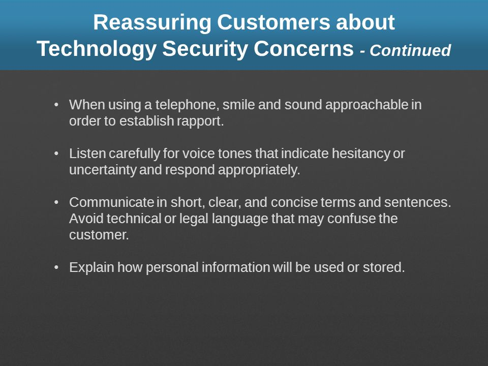 Reassuring Customers about Technology Security Concerns - Continued When using a telephone, smile and sound approachable in order to establish rapport