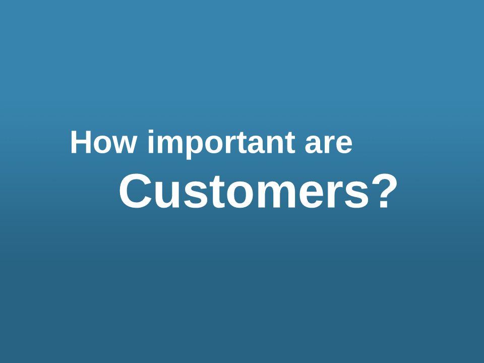 How important are Customers?
