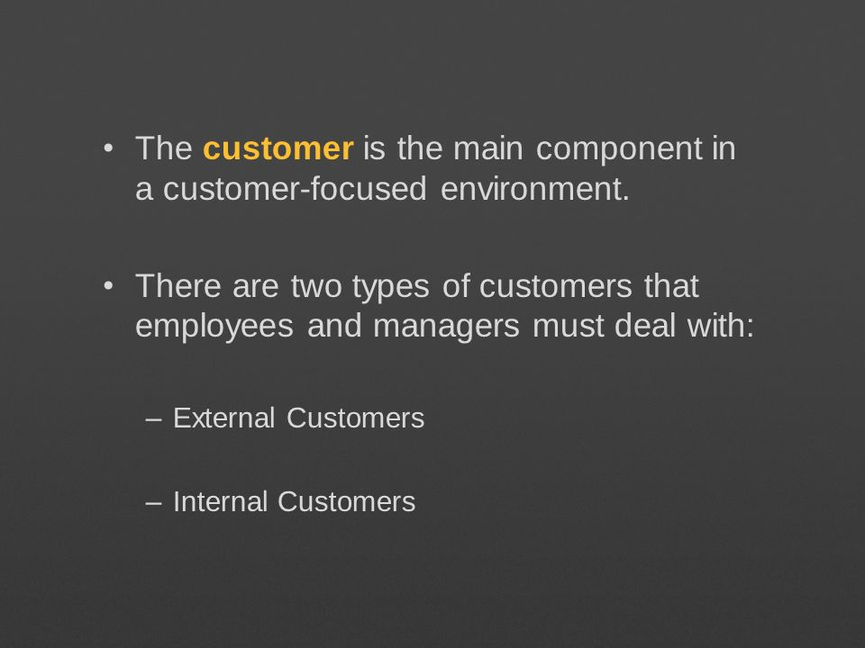 The customer is the main component in a customer-focused environment. There are two types of customers that employees and managers must deal with: –Ex
