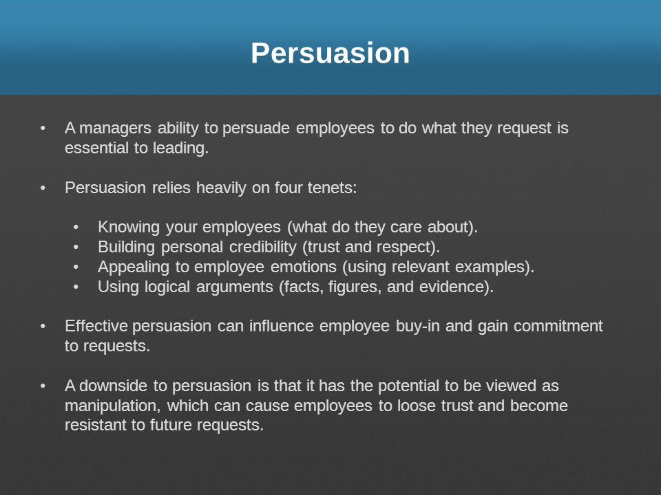 Persuasion A managers ability to persuade employees to do what they request is essential to leading. Persuasion relies heavily on four tenets: Knowing